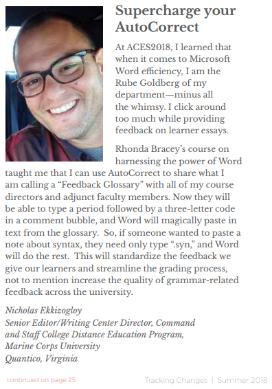 Supercharge your AutoCorrect: At ACES2018, I learned that when it comes to Microsoft Word efficiency, I am the Rube Goldberg of my department�minus all the whimsy. I click around too much while providing feedback on learner essays. Rhonda Bracey's course on harnessing the power of Word taught me that I can use AutoCorrect to share what I am calling a 'Feedback Glossary' with all of my course directors and adjunct faculty members. Now they will be able to type a period followed by a three-letter code in a comment bubble, and Word will magically paste in text from the glossary. So, if someone wanted to paste a note about syntax, they need only type '.syn,' and Word will do the rest. This will standardize the feedback we give our learners and streamline the grading process, not to mention increase the quality of grammar-related feedback across the university. Nicholas Ekkizogloy Senior Editor/Writing Center Director, Virginia